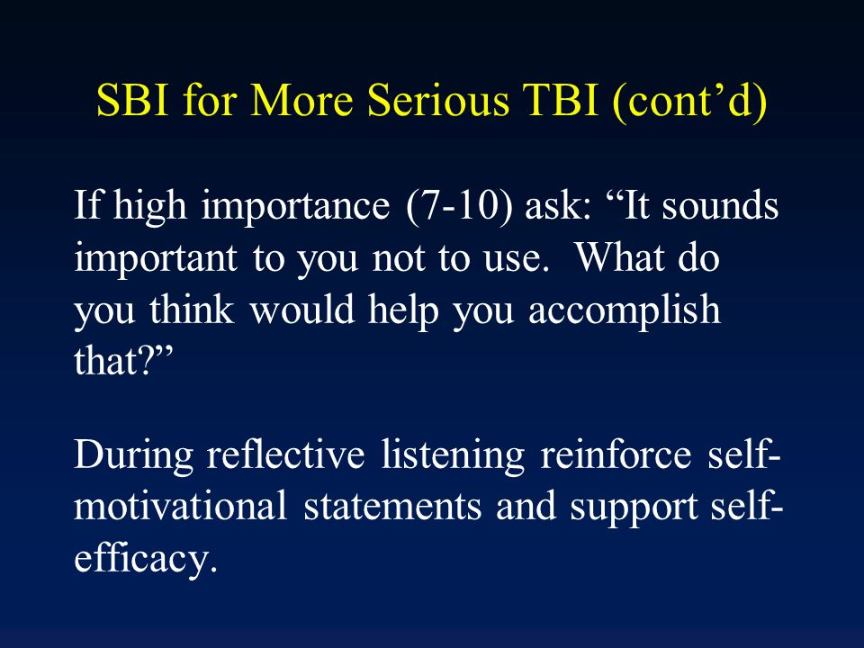 "SBI for More Serious TBI (cont'd) If high importance (7-10) ask: ""It sounds important to you not to use. What do you think would help you accomplish t"