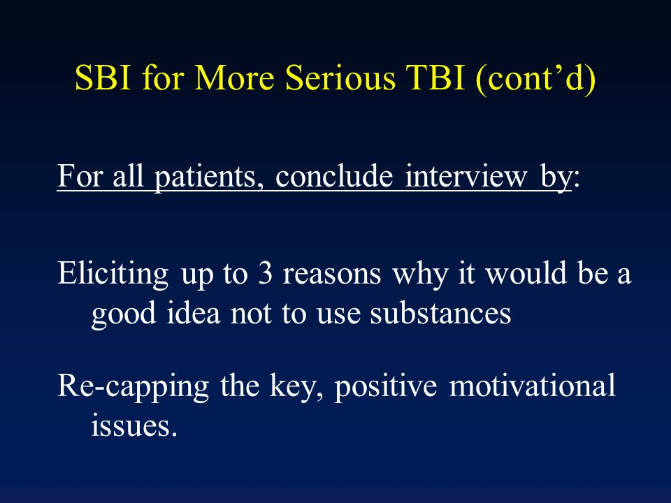SBI for More Serious TBI (cont'd) For all patients, conclude interview by: Eliciting up to 3 reasons why it would be a good idea not to use substances