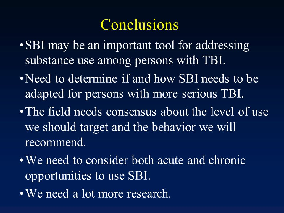 Conclusions SBI may be an important tool for addressing substance use among persons with TBI. Need to determine if and how SBI needs to be adapted for