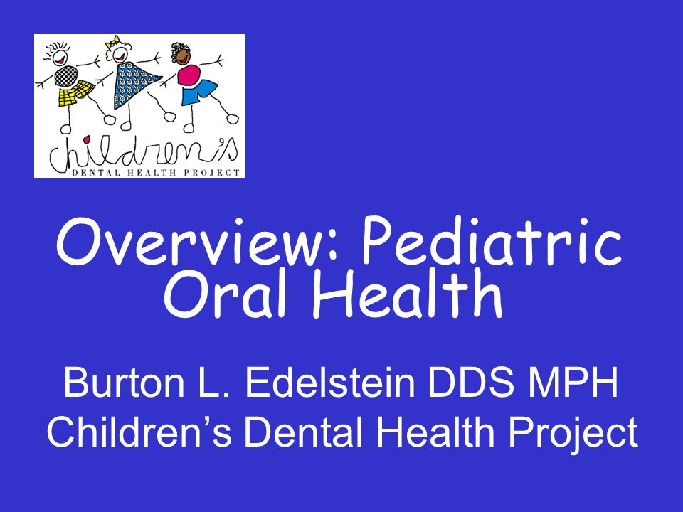 Overview: Pediatric Oral Health Burton L. Edelstein DDS MPH Children's Dental Health Project
