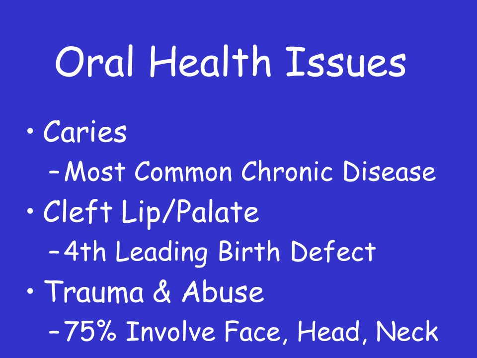 Oral Health Issues Caries –Most Common Chronic Disease Cleft Lip/Palate –4th Leading Birth Defect Trauma & Abuse –75% Involve Face, Head, Neck