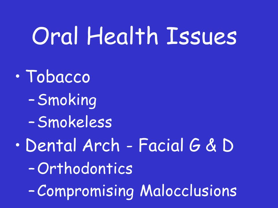 Oral Health Issues Tobacco –Smoking –Smokeless Dental Arch - Facial G & D –Orthodontics –Compromising Malocclusions