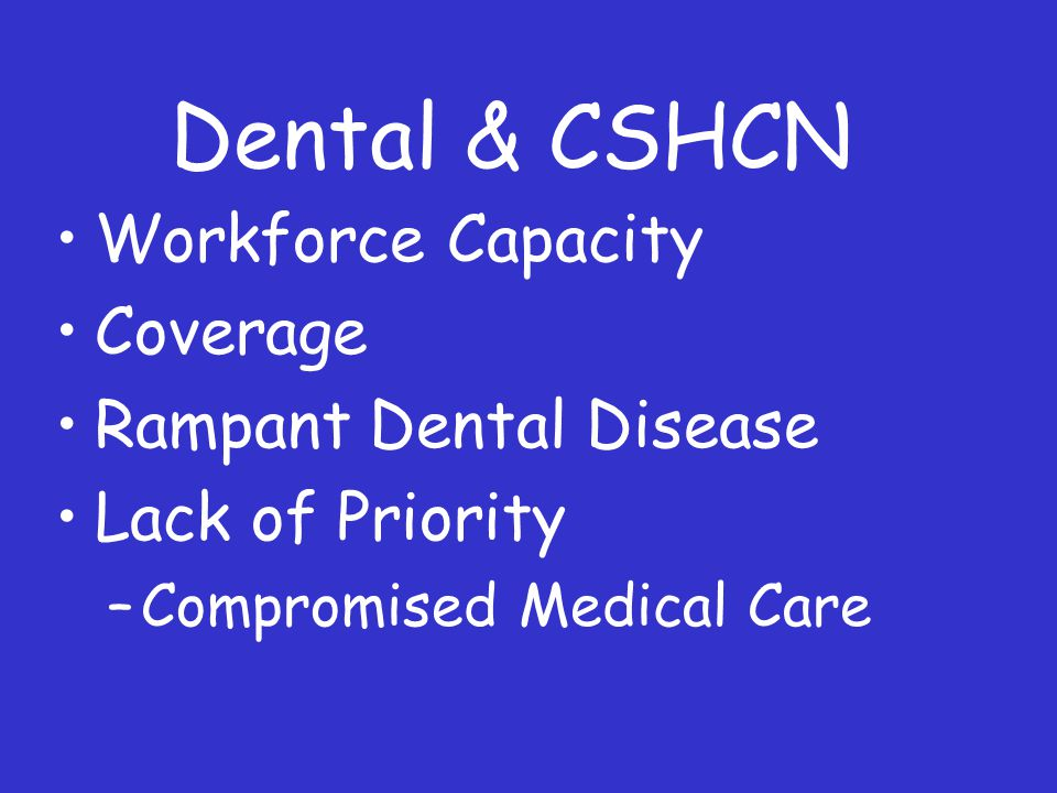 Dental & CSHCN Workforce Capacity Coverage Rampant Dental Disease Lack of Priority –Compromised Medical Care