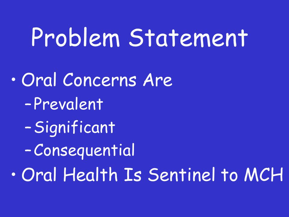 Problem Statement Oral Concerns Are –Prevalent –Significant –Consequential Oral Health Is Sentinel to MCH