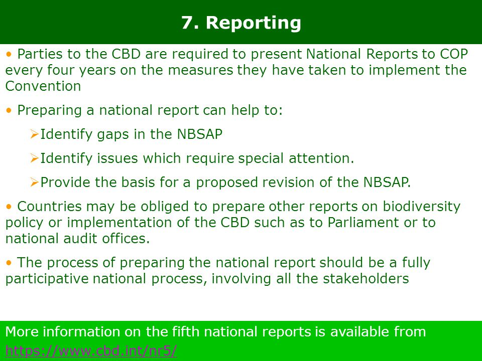7. Reporting More information on the fifth national reports is available from https://www.cbd.int/nr5/ https://www.cbd.int/nr5/ Parties to the CBD are