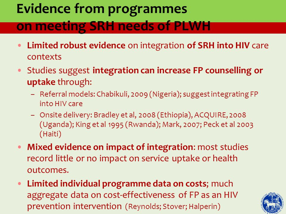 Evidence from programmes on meeting SRH needs of PLWH Limited robust evidence on integration of SRH into HIV care contexts Studies suggest integration can increase FP counselling or uptake through: –Referral models: Chabikuli, 2009 (Nigeria); suggest integrating FP into HIV care –Onsite delivery: Bradley et al, 2008 (Ethiopia), ACQUIRE, 2008 (Uganda); King et al 1995 (Rwanda); Mark, 2007; Peck et al 2003 (Haiti) Mixed evidence on impact of integration: most studies record little or no impact on service uptake or health outcomes.
