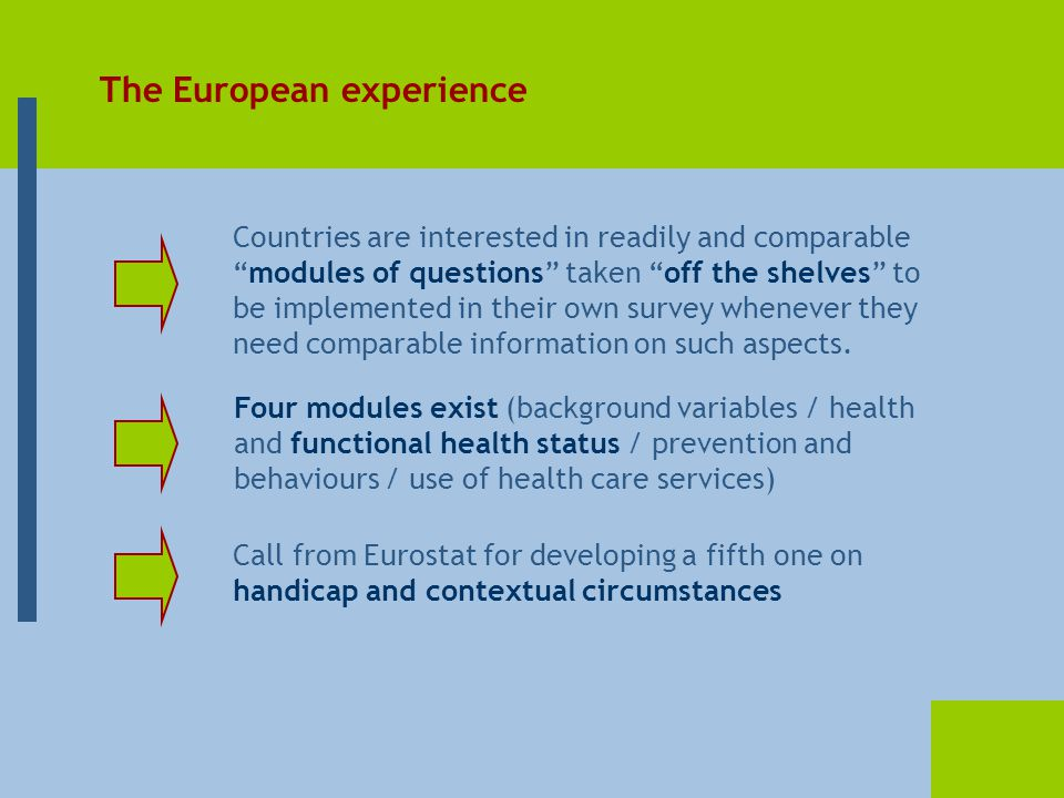 The European experience Countries are interested in readily and comparable modules of questions taken off the shelves to be implemented in their own survey whenever they need comparable information on such aspects.