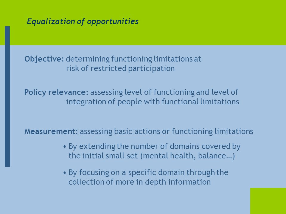 Equalization of opportunities Objective: determining functioning limitations at risk of restricted participation Measurement: assessing basic actions or functioning limitations By extending the number of domains covered by the initial small set (mental health, balance…) By focusing on a specific domain through the collection of more in depth information Policy relevance: assessing level of functioning and level of integration of people with functional limitations