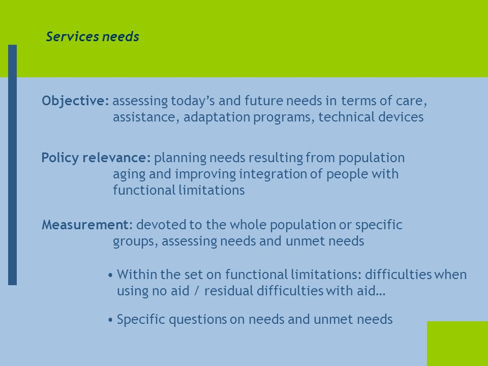 Services needs Objective: assessing today's and future needs in terms of care, assistance, adaptation programs, technical devices Measurement: devoted to the whole population or specific groups, assessing needs and unmet needs Policy relevance: planning needs resulting from population aging and improving integration of people with functional limitations Within the set on functional limitations: difficulties when using no aid / residual difficulties with aid… Specific questions on needs and unmet needs