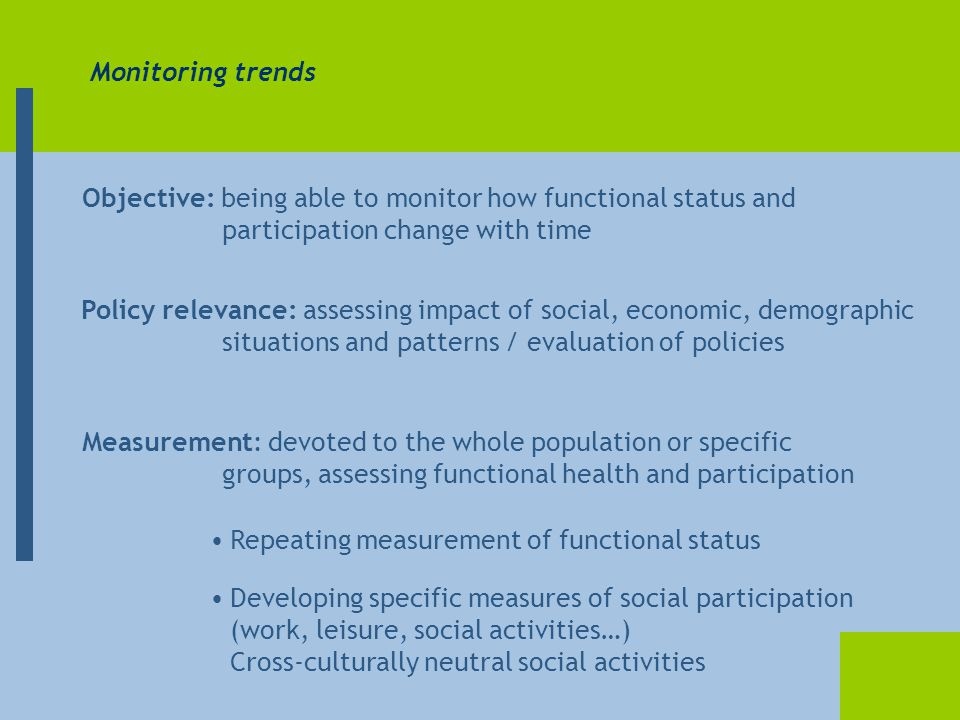 Monitoring trends Objective: being able to monitor how functional status and participation change with time Measurement: devoted to the whole population or specific groups, assessing functional health and participation Policy relevance: assessing impact of social, economic, demographic situations and patterns / evaluation of policies Repeating measurement of functional status Developing specific measures of social participation (work, leisure, social activities…) Cross-culturally neutral social activities