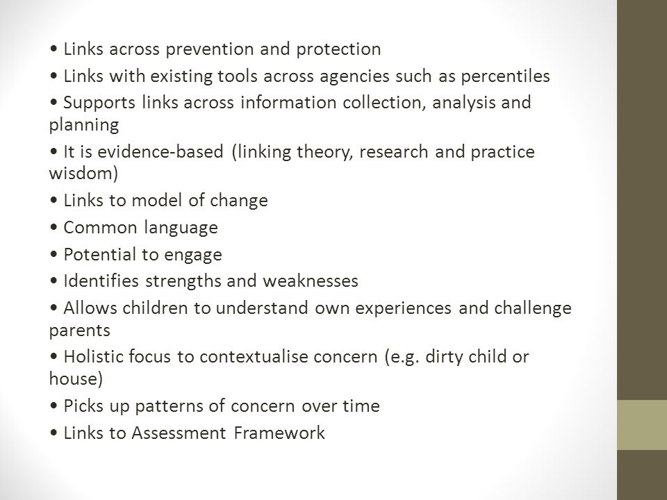 Links across prevention and protection Links with existing tools across agencies such as percentiles Supports links across information collection, analysis and planning It is evidence-based (linking theory, research and practice wisdom) Links to model of change Common language Potential to engage Identifies strengths and weaknesses Allows children to understand own experiences and challenge parents Holistic focus to contextualise concern (e.g.