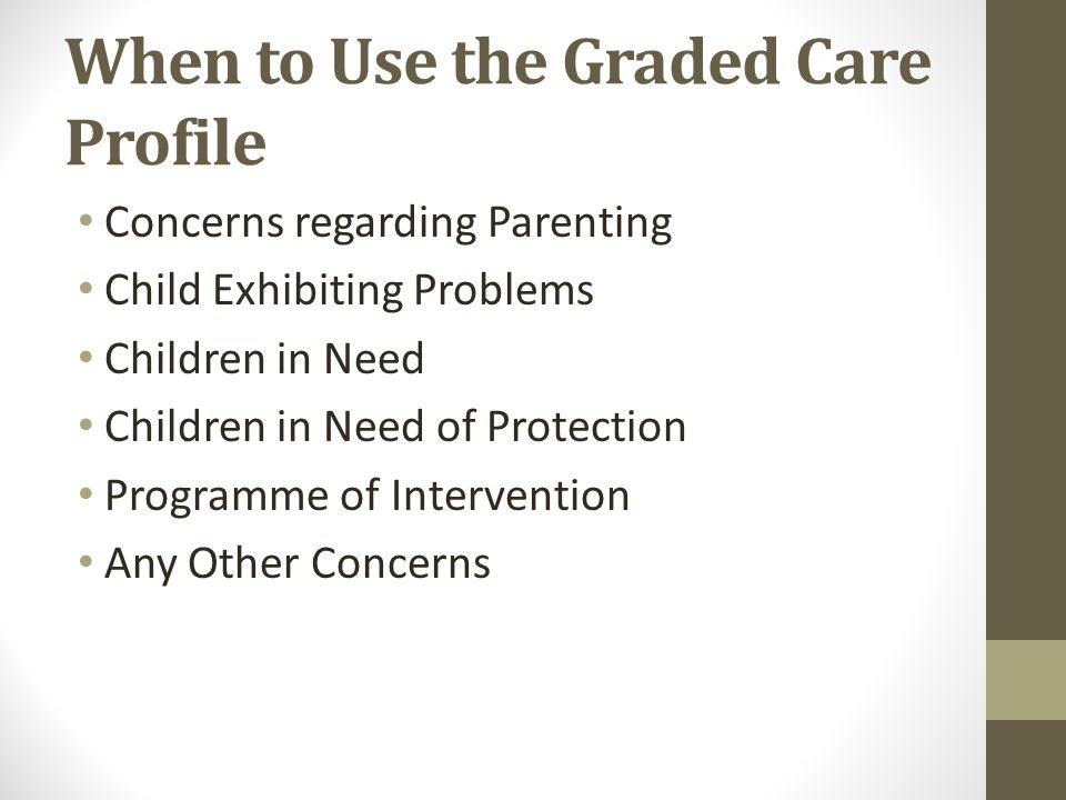 When to Use the Graded Care Profile Concerns regarding Parenting Child Exhibiting Problems Children in Need Children in Need of Protection Programme of Intervention Any Other Concerns