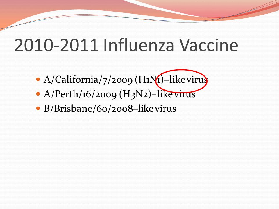 2010-2011 Influenza Vaccine A/California/7/2009 (H1N1)–like virus A/Perth/16/2009 (H3N2)–like virus B/Brisbane/60/2008–like virus