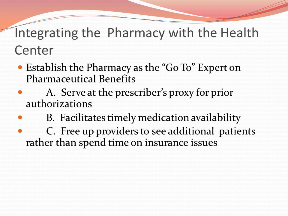 Integrating the Pharmacy with the Health Center Establish the Pharmacy as the Go To Expert on Pharmaceutical Benefits A.