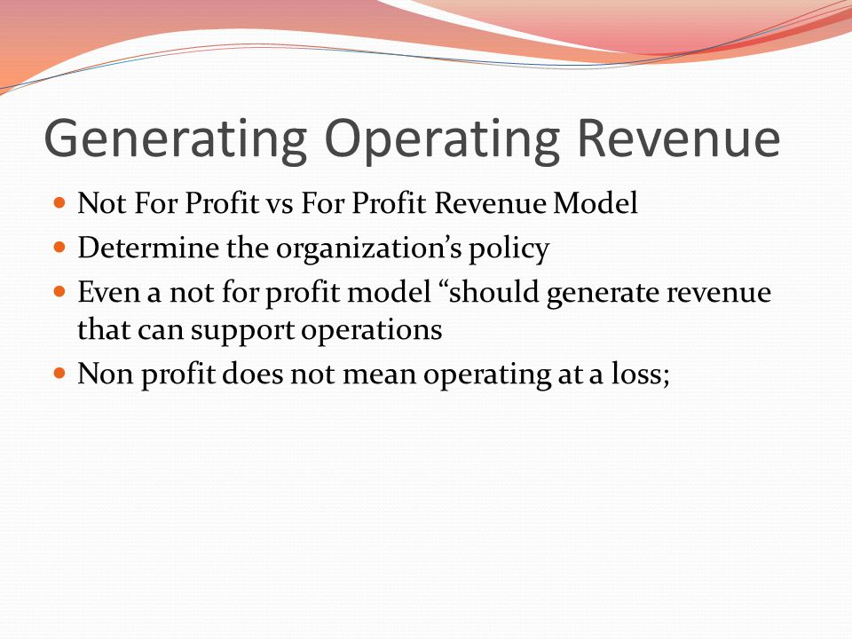 Generating Operating Revenue Not For Profit vs For Profit Revenue Model Determine the organization's policy Even a not for profit model should generate revenue that can support operations Non profit does not mean operating at a loss;