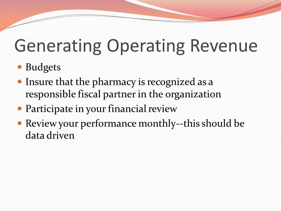 Generating Operating Revenue Budgets Insure that the pharmacy is recognized as a responsible fiscal partner in the organization Participate in your financial review Review your performance monthly--this should be data driven