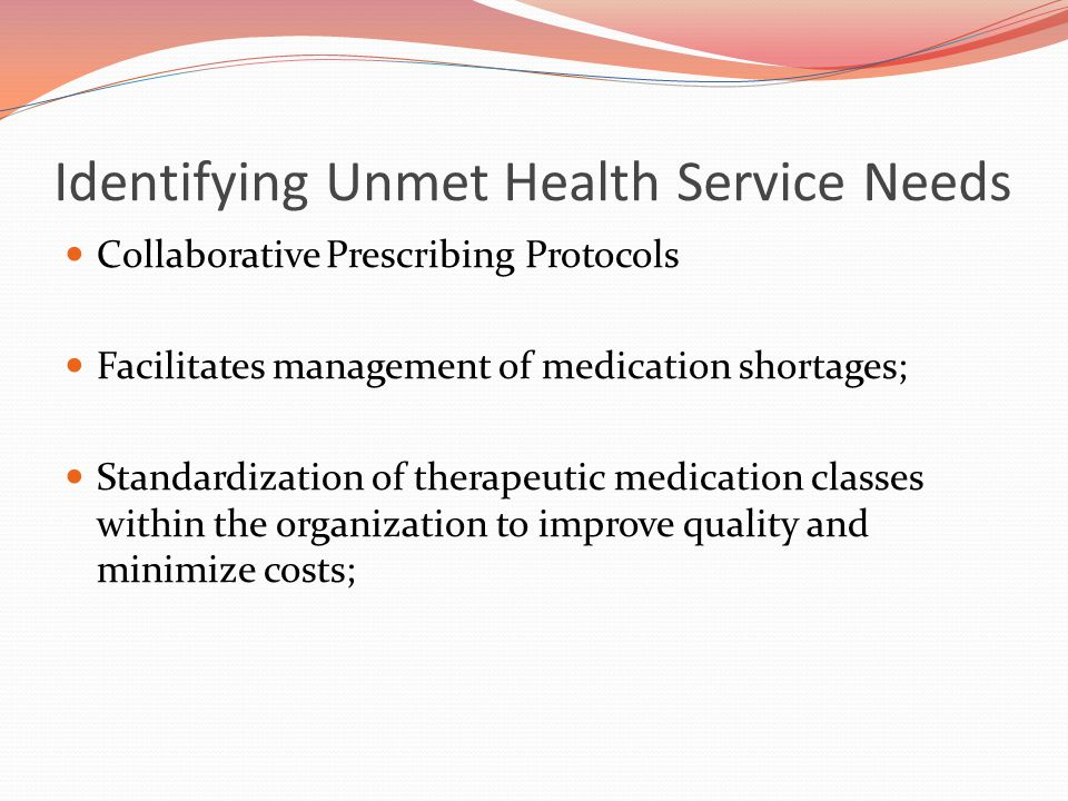 Identifying Unmet Health Service Needs Collaborative Prescribing Protocols Facilitates management of medication shortages; Standardization of therapeutic medication classes within the organization to improve quality and minimize costs;