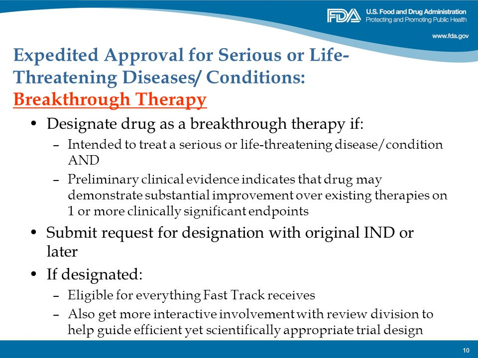 10 Designate drug as a breakthrough therapy if: –Intended to treat a serious or life-threatening disease/condition AND –Preliminary clinical evidence
