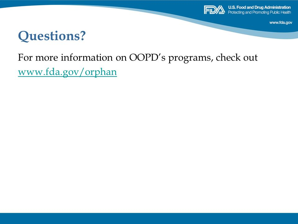 Questions? For more information on OOPD's programs, check out www.fda.gov/orphan