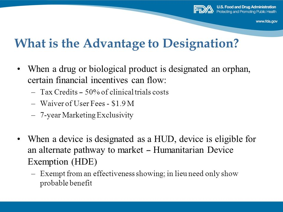 What is the Advantage to Designation? When a drug or biological product is designated an orphan, certain financial incentives can flow: –Tax Credits –