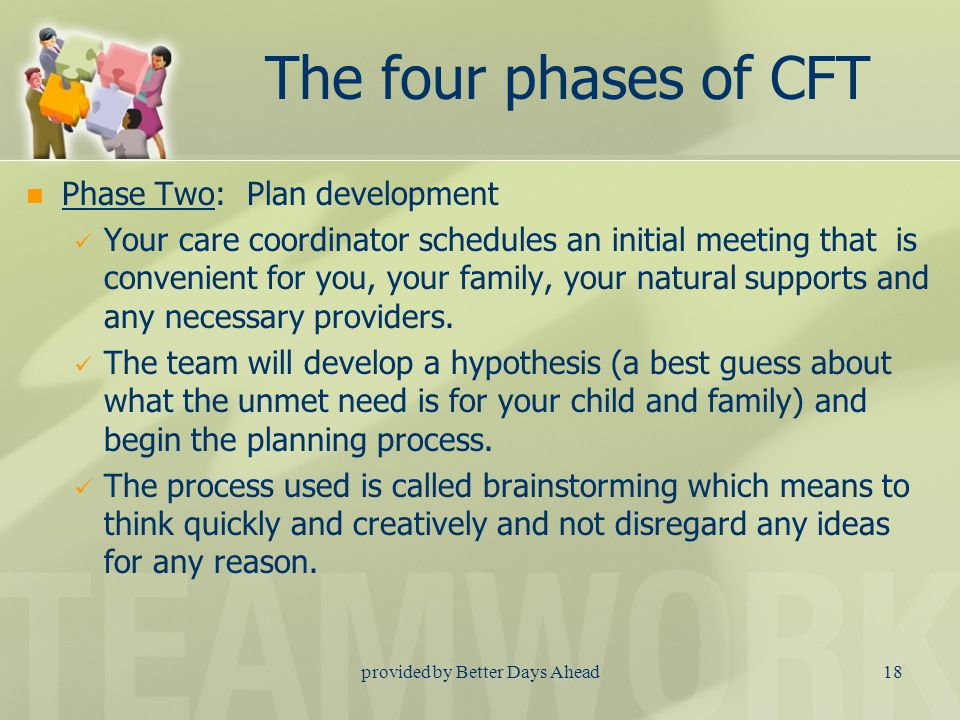 provided by Better Days Ahead17 The four phases of CFT Phase One : Engagement and Team Preparation You are introduced to your care coordinator and giv
