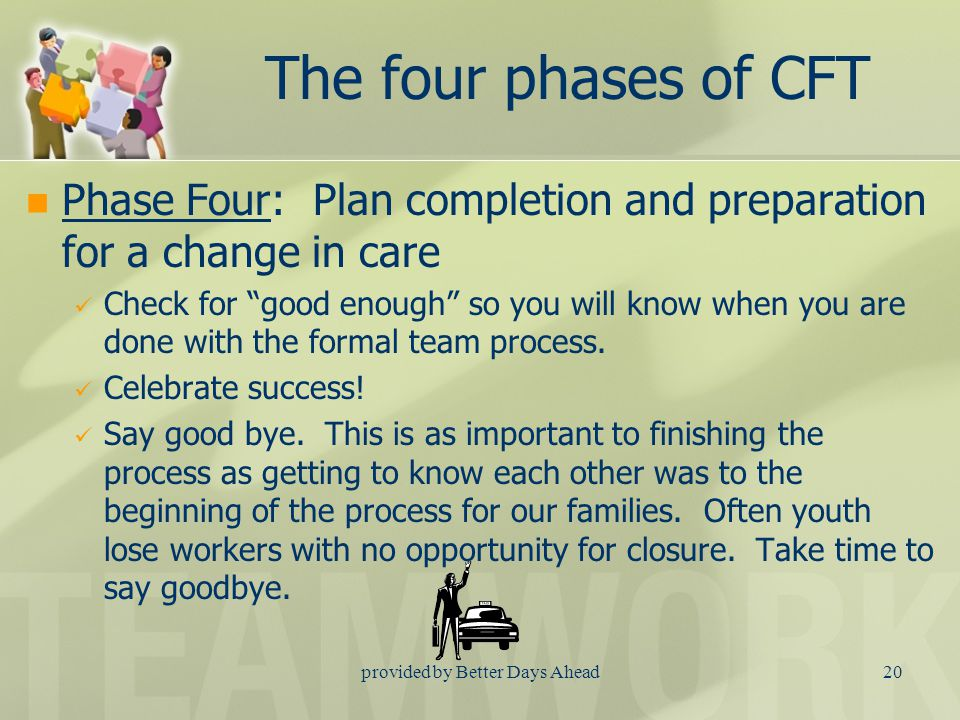 provided by Better Days Ahead19 The four phases of CFT Phase Three: Plan implementation and fine tuning Team meetings are held to ask the question: How is the plan working.