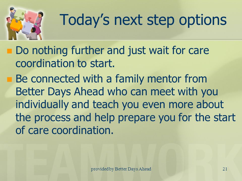 provided by Better Days Ahead20 The four phases of CFT Phase Four: Plan completion and preparation for a change in care Check for good enough so you will know when you are done with the formal team process.
