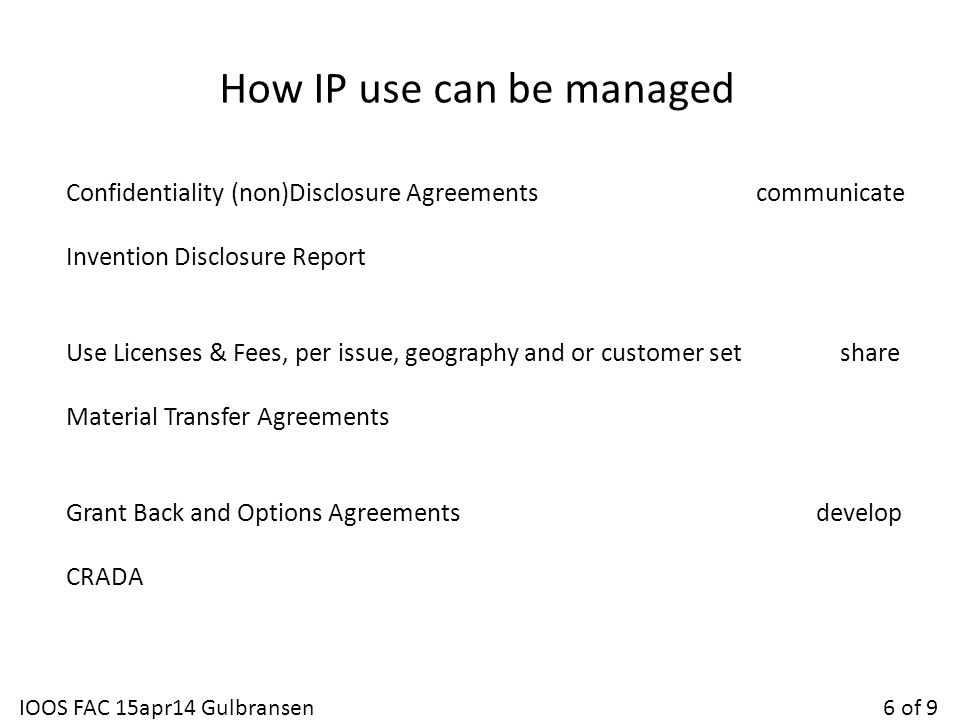 How IP use can be managed Confidentiality (non)Disclosure Agreements communicate Invention Disclosure Report Use Licenses & Fees, per issue, geography