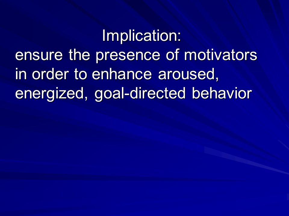 Implication: ensure the presence of motivators in order to enhance aroused, energized, goal-directed behavior