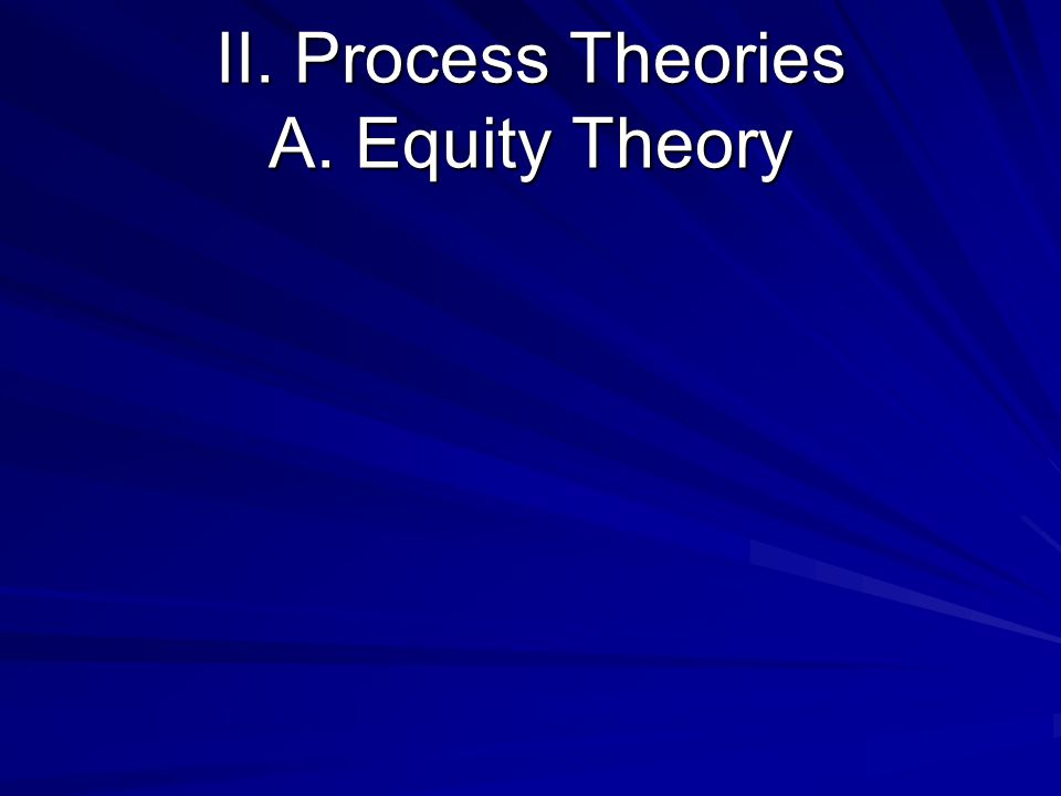 II. Process Theories A. Equity Theory