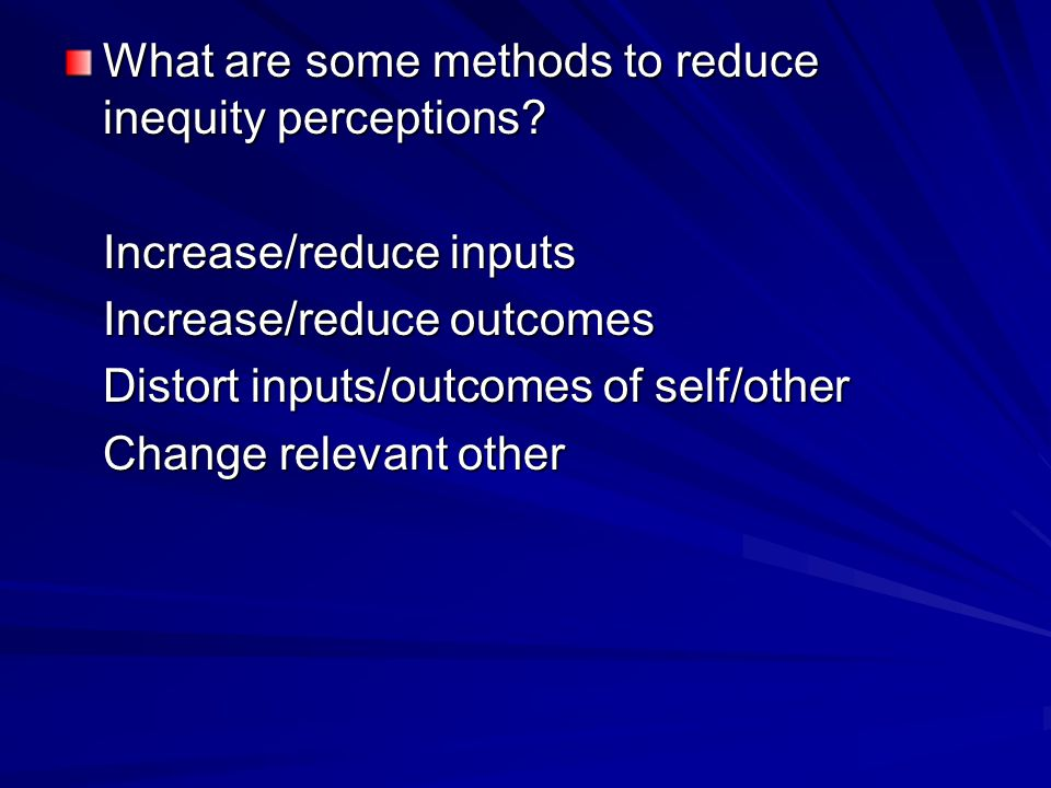 What are some methods to reduce inequity perceptions? Increase/reduce inputs Increase/reduce outcomes Distort inputs/outcomes of self/other Change rel