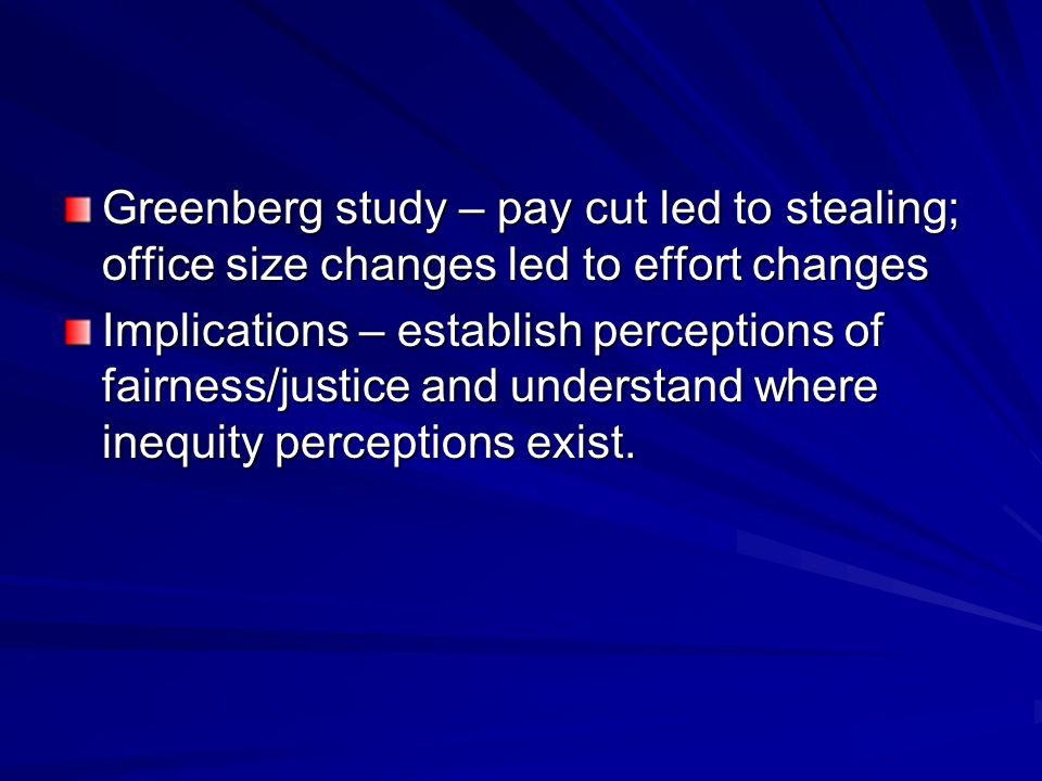 Greenberg study – pay cut led to stealing; office size changes led to effort changes Implications – establish perceptions of fairness/justice and unde