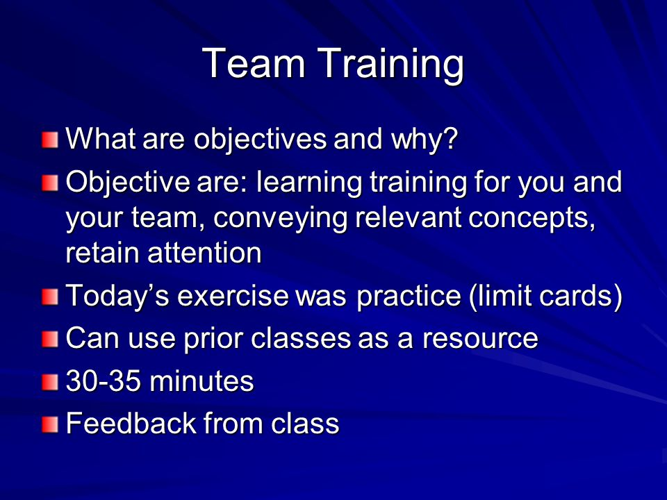 Team Training What are objectives and why? Objective are: learning training for you and your team, conveying relevant concepts, retain attention Today