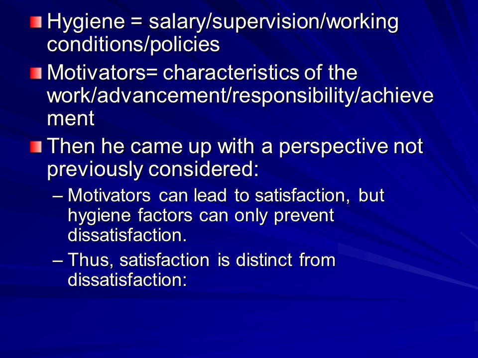 Hygiene = salary/supervision/working conditions/policies Motivators= characteristics of the work/advancement/responsibility/achieve ment Then he came up with a perspective not previously considered: –Motivators can lead to satisfaction, but hygiene factors can only prevent dissatisfaction.