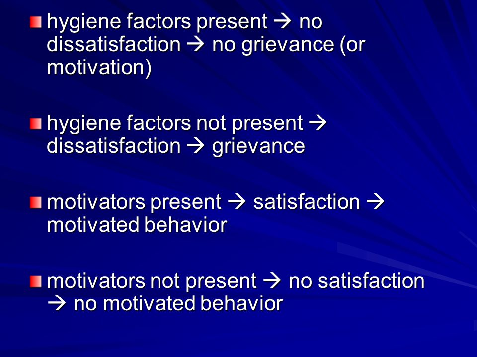 hygiene factors present  no dissatisfaction  no grievance (or motivation) hygiene factors not present  dissatisfaction  grievance motivators present  satisfaction  motivated behavior motivators not present  no satisfaction  no motivated behavior
