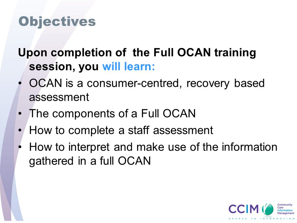 Objectives Upon completion of the Full OCAN training session, you will learn: OCAN is a consumer-centred, recovery based assessment The components of a Full OCAN How to complete a staff assessment How to interpret and make use of the information gathered in a full OCAN