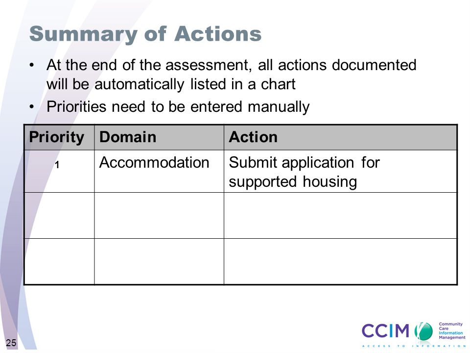 At the end of the assessment, all actions documented will be automatically listed in a chart Priorities need to be entered manually PriorityDomainAction AccommodationSubmit application for supported housing Summary of Actions 25 1