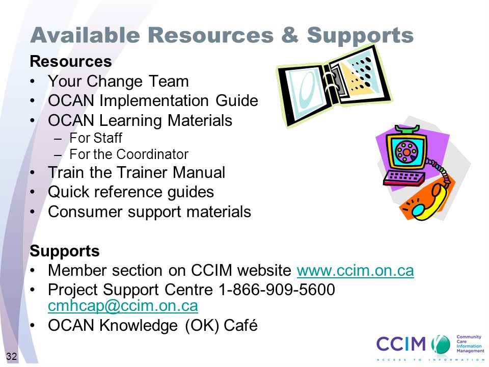 Available Resources & Supports Resources Your Change Team OCAN Implementation Guide OCAN Learning Materials –For Staff –For the Coordinator Train the Trainer Manual Quick reference guides Consumer support materials Supports Member section on CCIM website www.ccim.on.cawww.ccim.on.ca Project Support Centre 1-866-909-5600 cmhcap@ccim.on.ca cmhcap@ccim.on.ca OCAN Knowledge (OK) Café 32