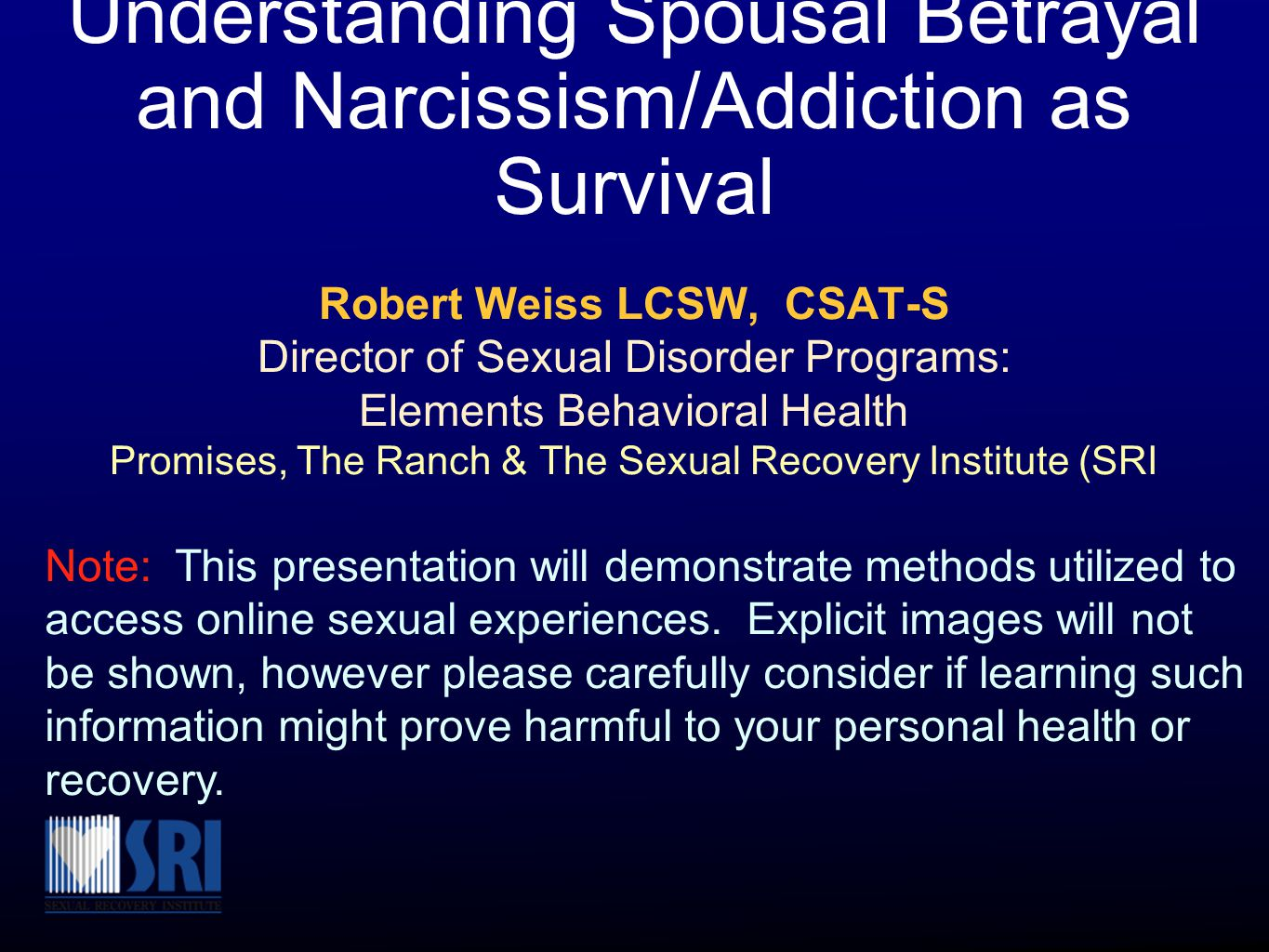 Understanding Spousal Betrayal and Narcissism/Addiction as Survival Robert Weiss LCSW, CSAT-S Director of Sexual Disorder Programs: Elements Behavioral Health Promises, The Ranch & The Sexual Recovery Institute (SRI Note: This presentation will demonstrate methods utilized to access online sexual experiences.