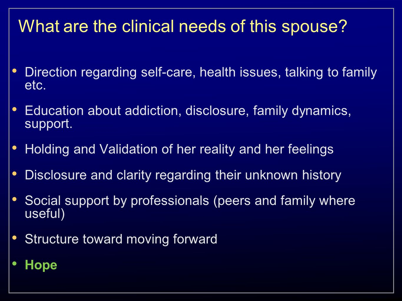 What are the clinical needs of this spouse? Direction regarding self-care, health issues, talking to family etc. Education about addiction, disclosure