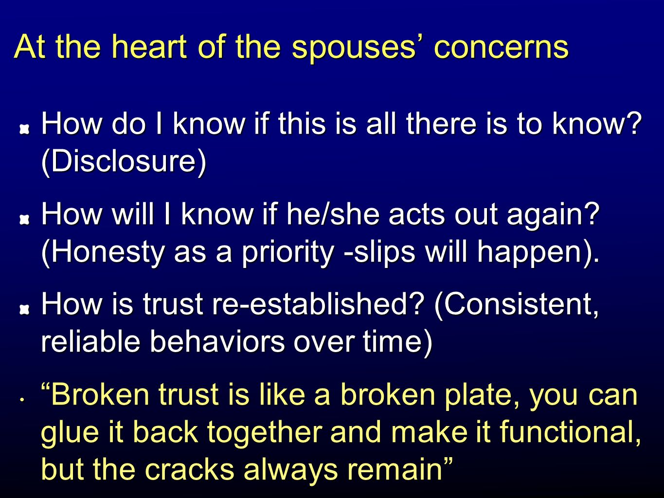 At the heart of the spouses' concerns How do I know if this is all there is to know? (Disclosure) How will I know if he/she acts out again? (Honesty a