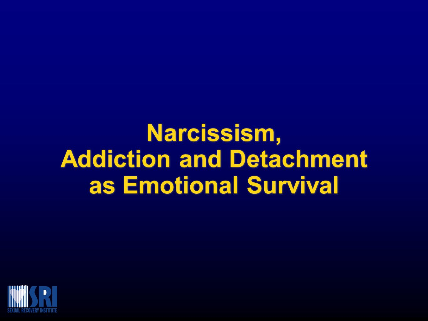 Narcissism, Addiction and Detachment as Emotional Survival Narcissism, Addiction and Detachment as Emotional Survival