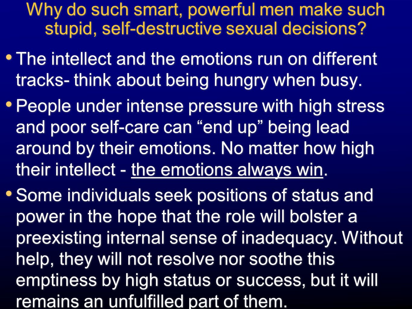Why do such smart, powerful men make such stupid, self-destructive sexual decisions? The intellect and the emotions run on different tracks- think abo