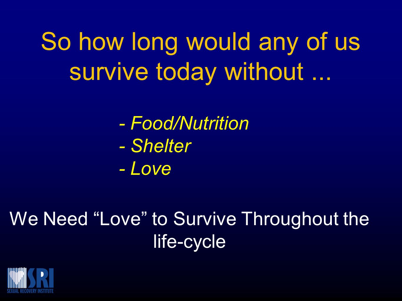 "So how long would any of us survive today without... We Need ""Love"" to Survive Throughout the life-cycle - Food/Nutrition - Shelter - Love"