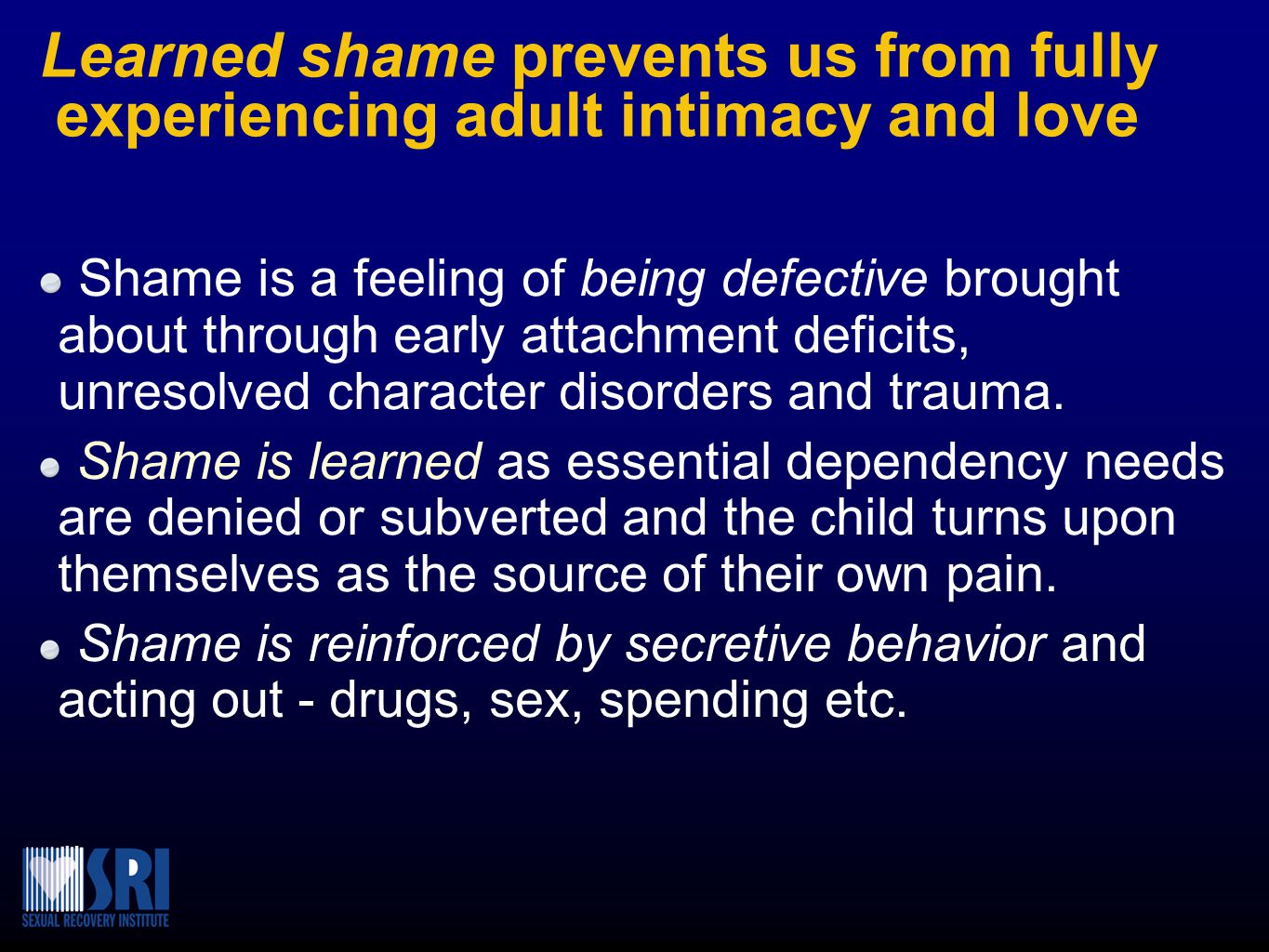 Learned shame prevents us from fully experiencing adult intimacy and love Shame is a feeling of being defective brought about through early attachment
