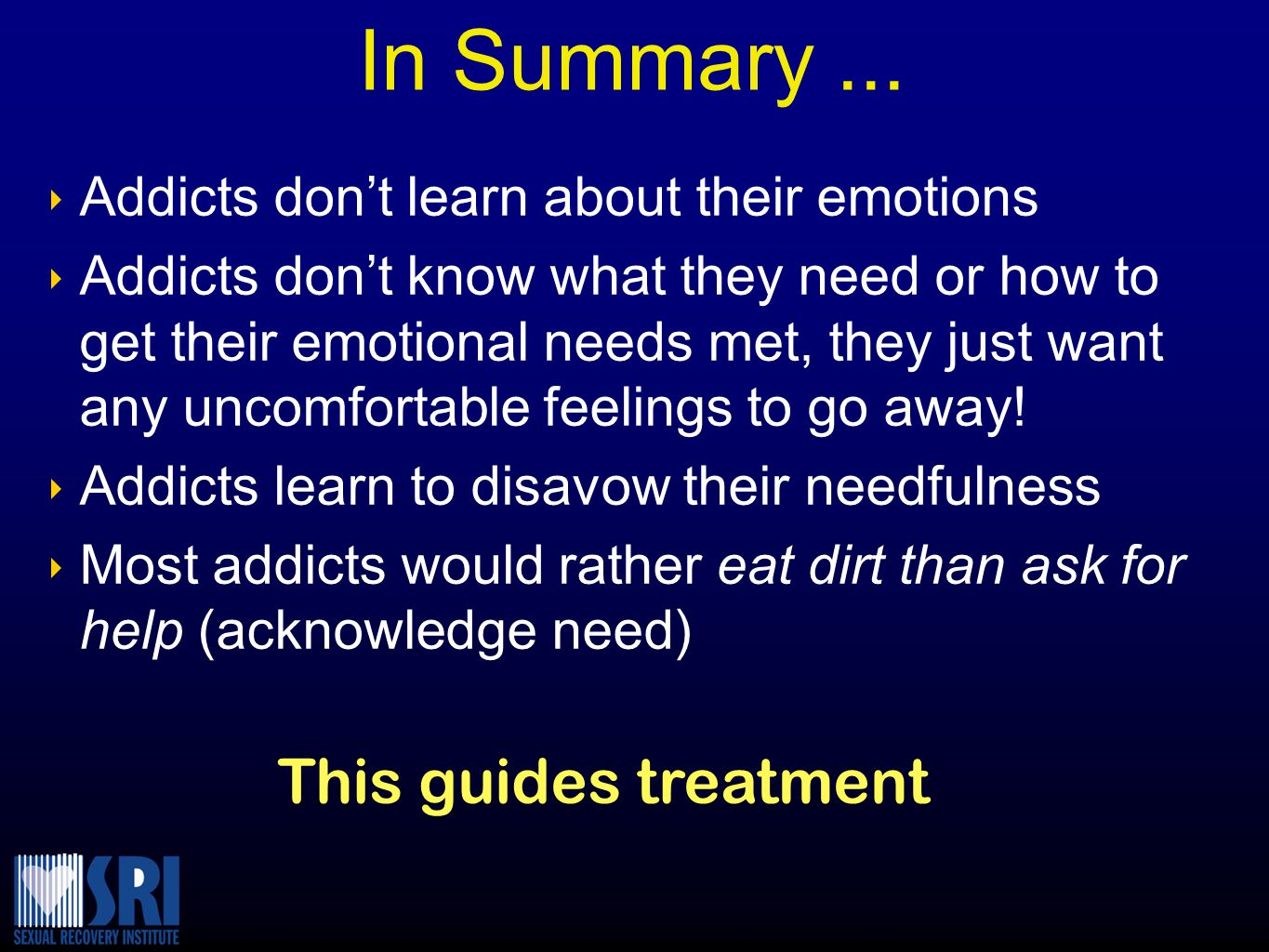 ‣ Addicts don't learn about their emotions ‣ Addicts don't know what they need or how to get their emotional needs met, they just want any uncomfortable feelings to go away.