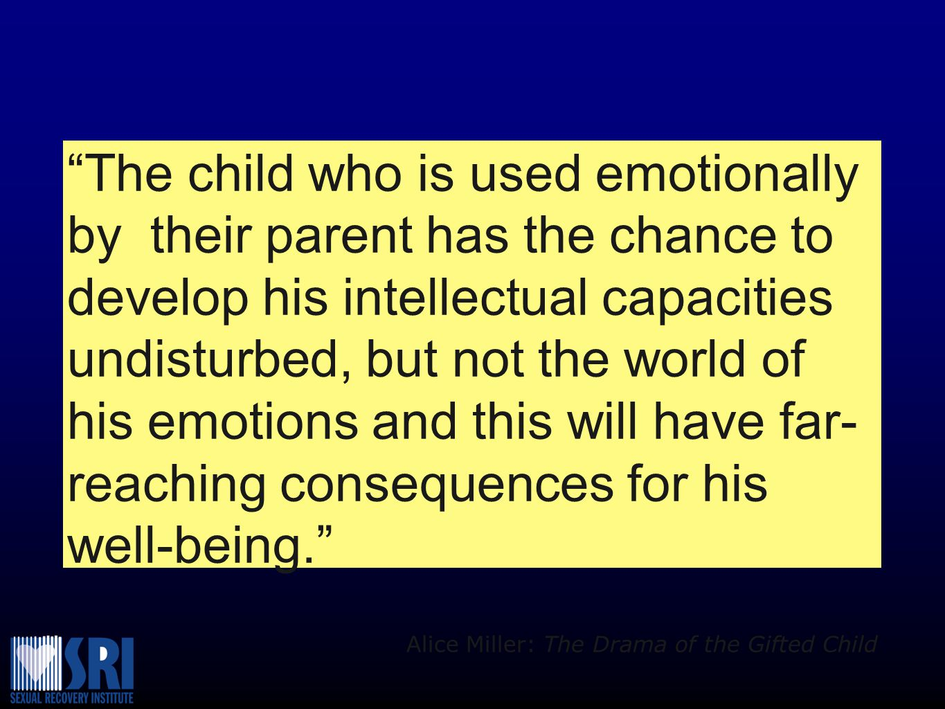 The child who is used emotionally by their parent has the chance to develop his intellectual capacities undisturbed, but not the world of his emotions and this will have far- reaching consequences for his well-being. Alice Miller: The Drama of the Gifted Child