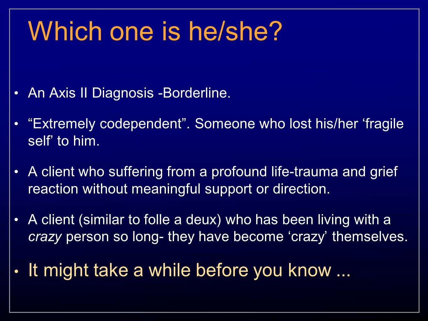 "Which one is he/she? An Axis II Diagnosis -Borderline. ""Extremely codependent"". Someone who lost his/her 'fragile self' to him. A client who suffering"