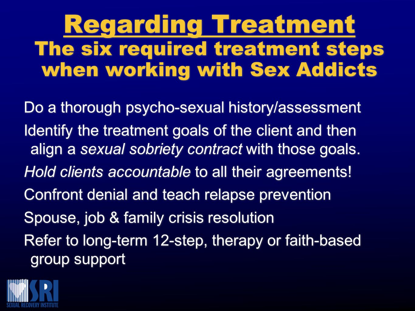 Regarding Treatment The six required treatment steps when working with Sex Addicts Do a thorough psycho-sexual history/assessment Identify the treatme