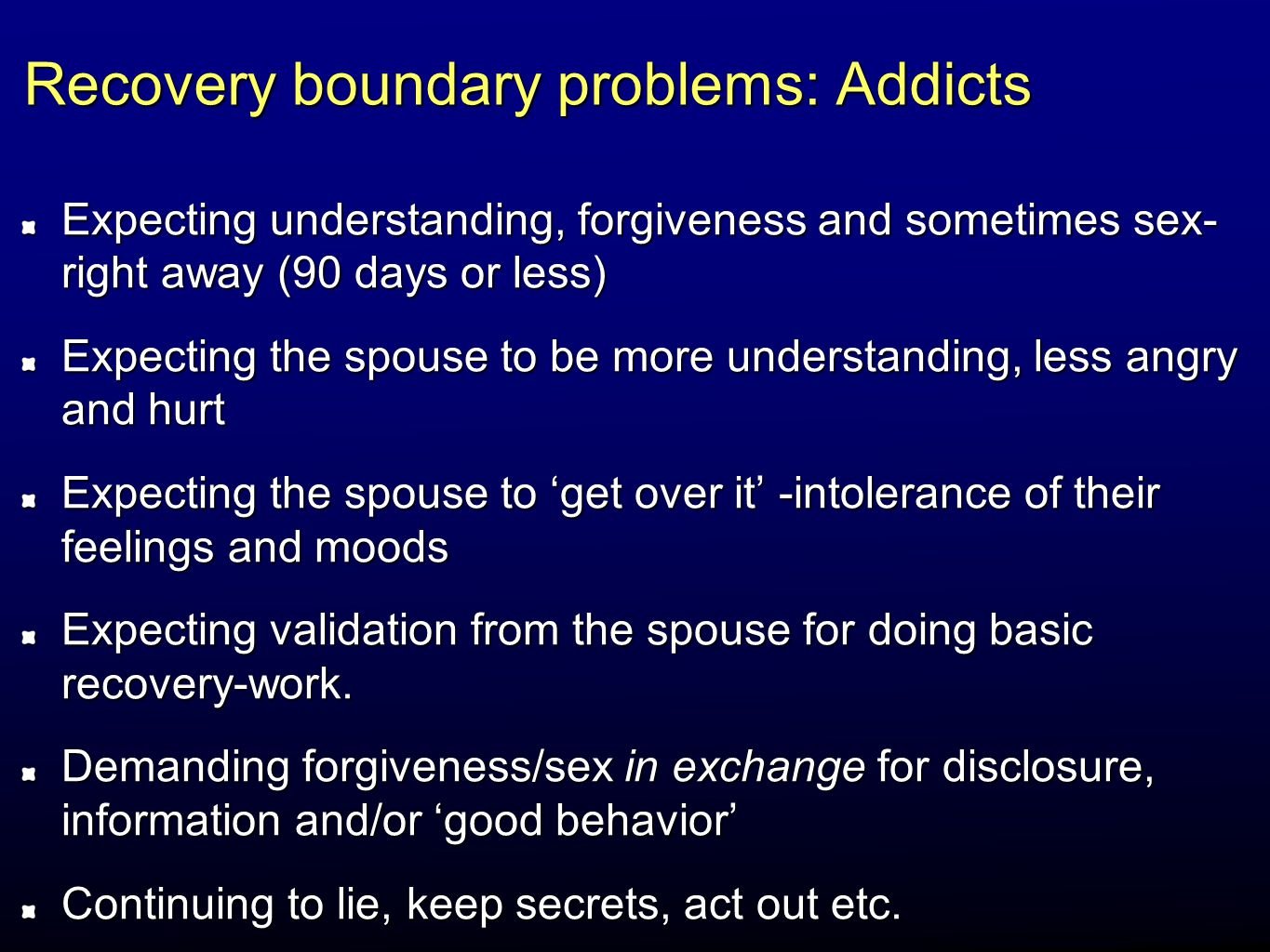 Recovery boundary problems: Addicts Expecting understanding, forgiveness and sometimes sex- right away (90 days or less) Expecting the spouse to be mo